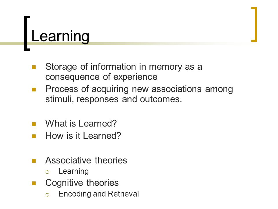 Learning Storage of information in memory as a consequence of experience Process of acquiring new associations among stimuli, responses and outcomes.