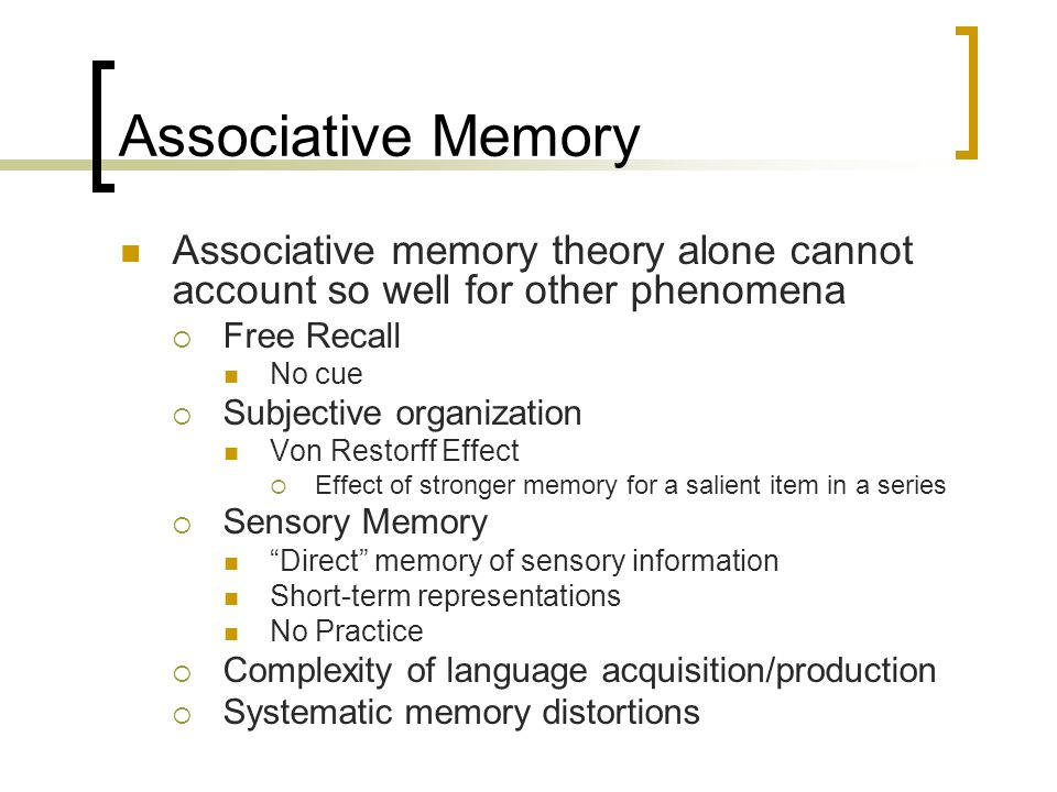 Associative Memory Associative memory theory alone cannot account so well for other phenomena  Free Recall No cue  Subjective organization Von Resto