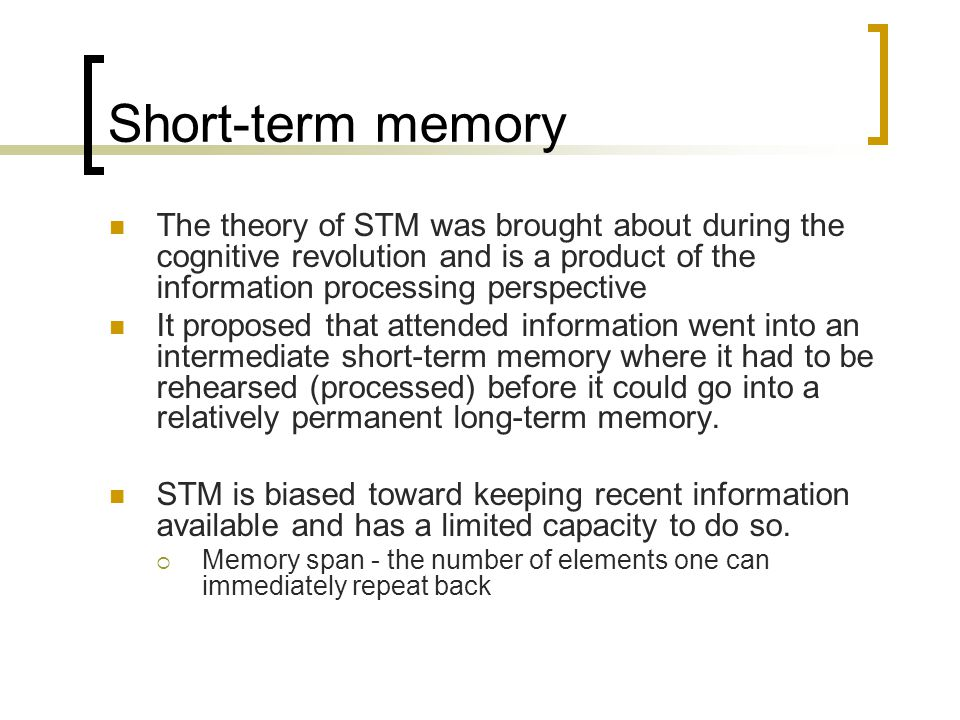 Short-term memory The theory of STM was brought about during the cognitive revolution and is a product of the information processing perspective It pr