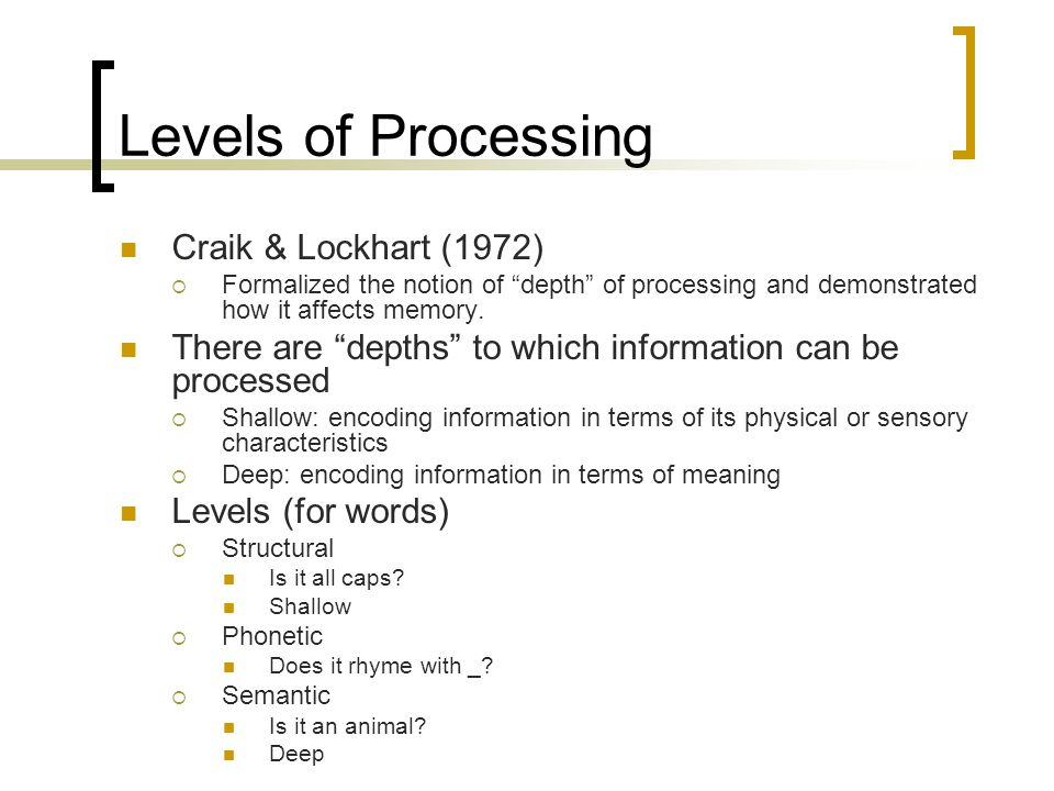 "Levels of Processing Craik & Lockhart (1972)  Formalized the notion of ""depth"" of processing and demonstrated how it affects memory. There are ""depth"