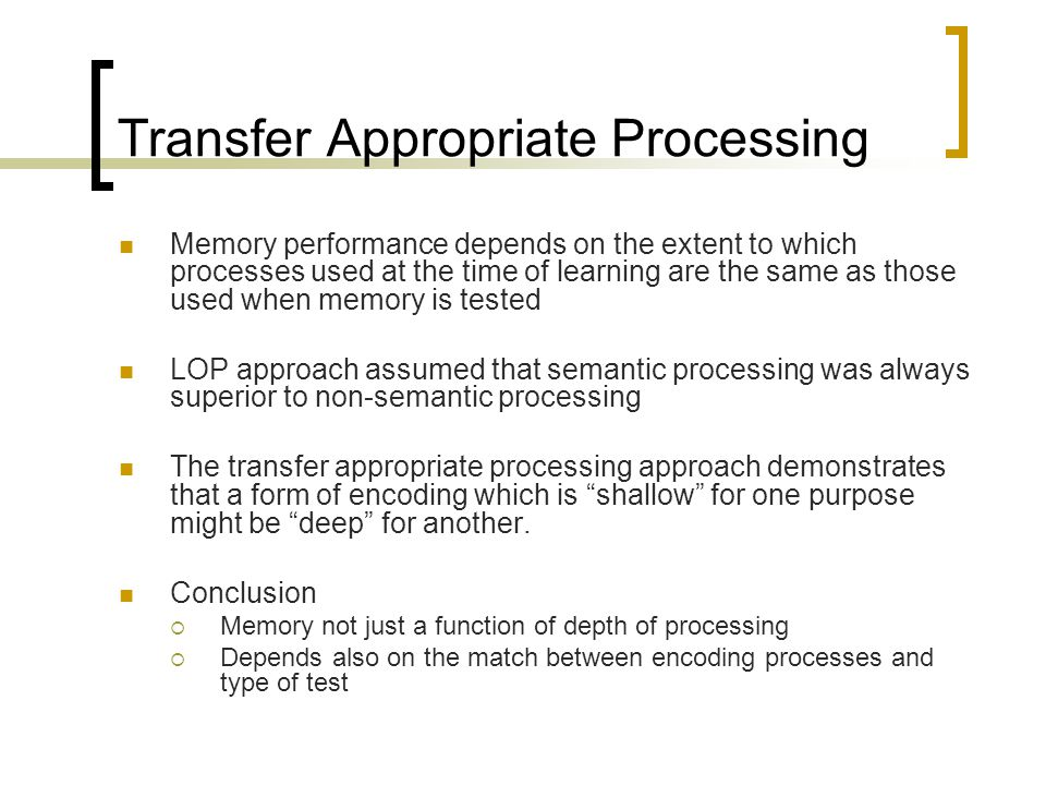 Transfer Appropriate Processing Memory performance depends on the extent to which processes used at the time of learning are the same as those used wh
