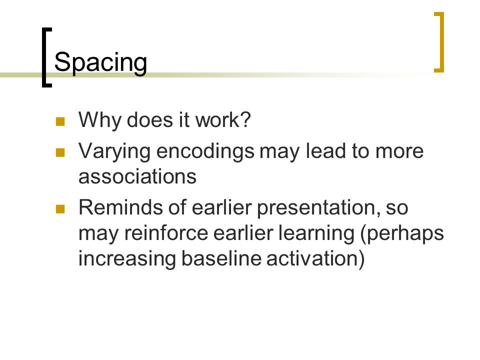 Spacing Why does it work? Varying encodings may lead to more associations Reminds of earlier presentation, so may reinforce earlier learning (perhaps