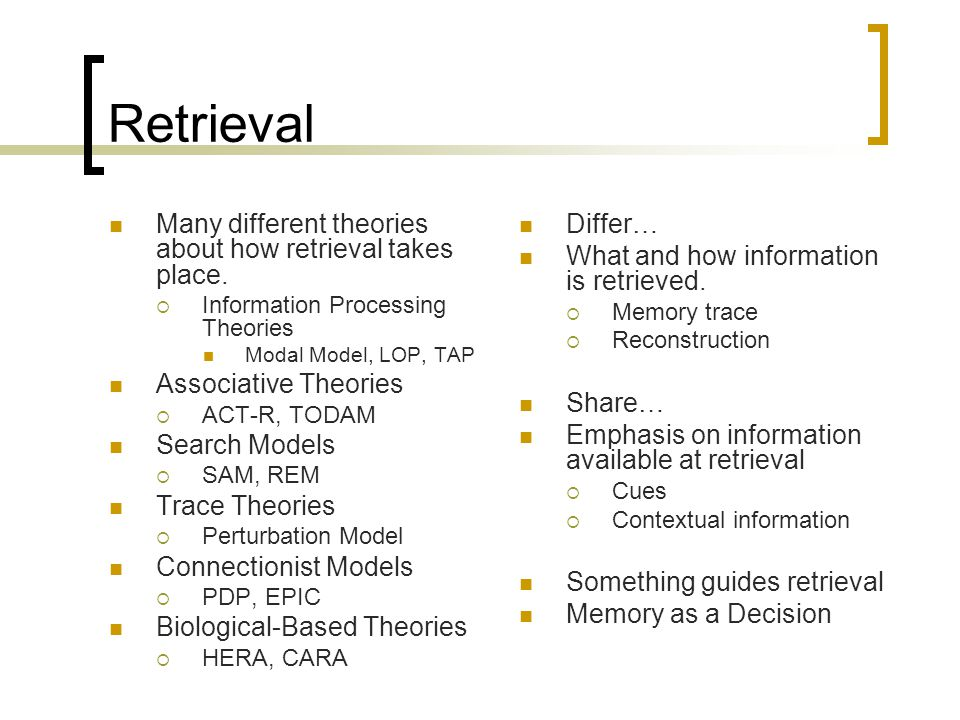 Retrieval Differ… What and how information is retrieved.  Memory trace  Reconstruction Share… Emphasis on information available at retrieval  Cues