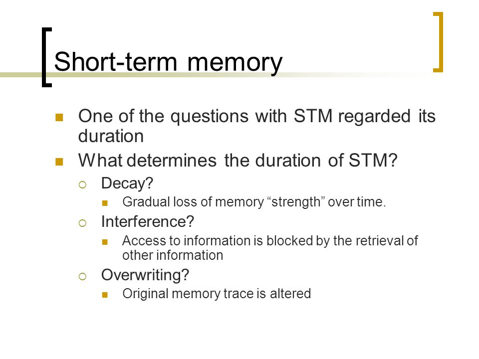 "Short-term memory One of the questions with STM regarded its duration What determines the duration of STM?  Decay? Gradual loss of memory ""strength"""