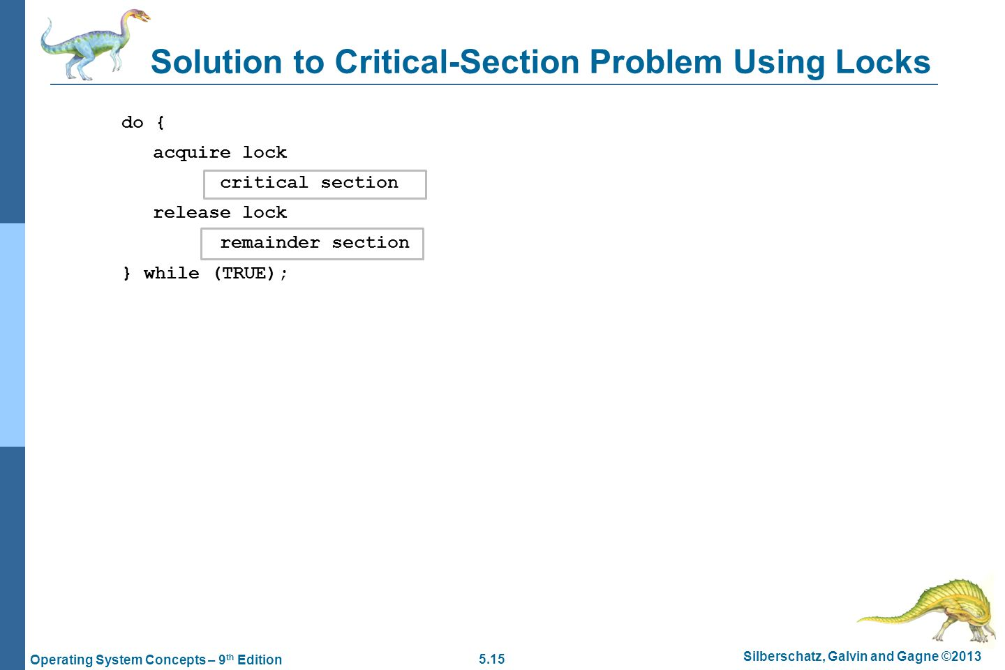 5.15 Silberschatz, Galvin and Gagne ©2013 Operating System Concepts – 9 th Edition do { acquire lock critical section release lock remainder section } while (TRUE); Solution to Critical-Section Problem Using Locks