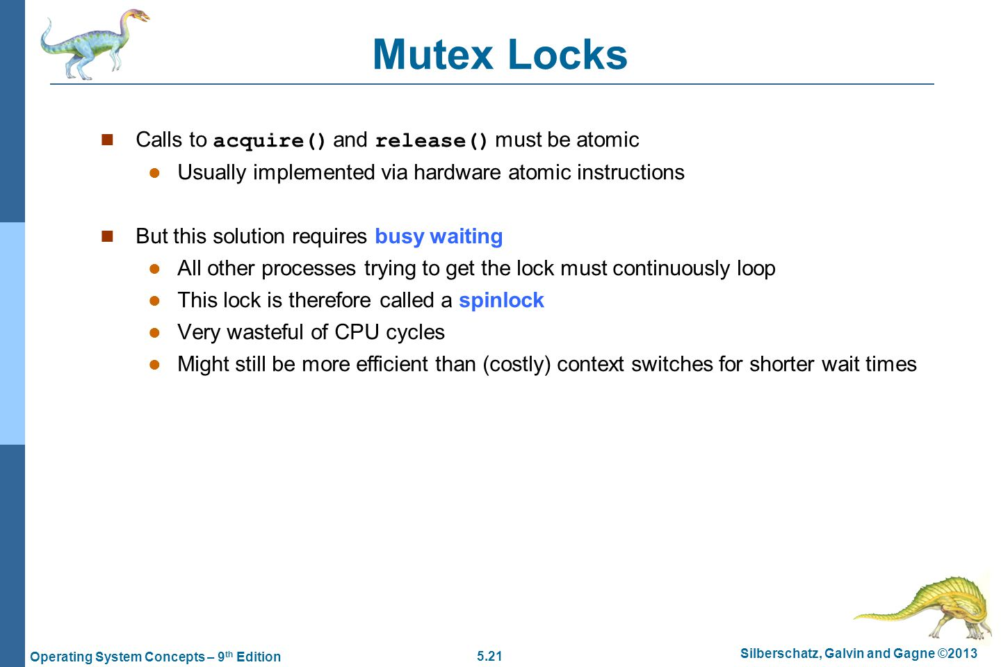 5.21 Silberschatz, Galvin and Gagne ©2013 Operating System Concepts – 9 th Edition Mutex Locks Calls to acquire() and release() must be atomic Usually implemented via hardware atomic instructions But this solution requires busy waiting All other processes trying to get the lock must continuously loop This lock is therefore called a spinlock Very wasteful of CPU cycles Might still be more efficient than (costly) context switches for shorter wait times