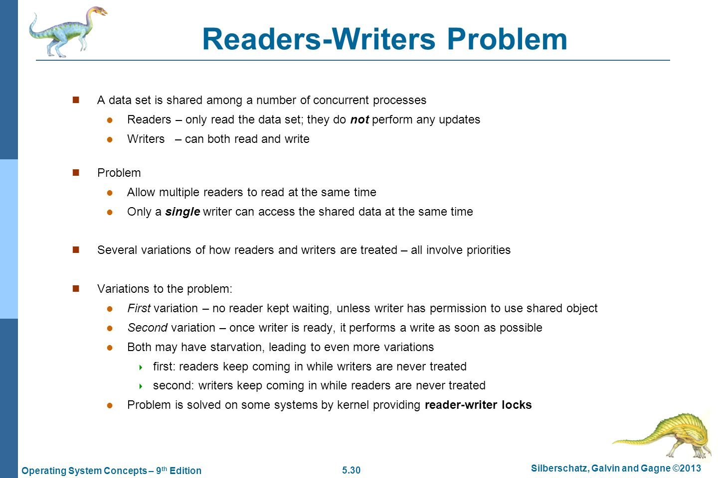 5.30 Silberschatz, Galvin and Gagne ©2013 Operating System Concepts – 9 th Edition Readers-Writers Problem A data set is shared among a number of concurrent processes Readers – only read the data set; they do not perform any updates Writers – can both read and write Problem Allow multiple readers to read at the same time Only a single writer can access the shared data at the same time Several variations of how readers and writers are treated – all involve priorities Variations to the problem: First variation – no reader kept waiting, unless writer has permission to use shared object Second variation – once writer is ready, it performs a write as soon as possible Both may have starvation, leading to even more variations  first: readers keep coming in while writers are never treated  second: writers keep coming in while readers are never treated Problem is solved on some systems by kernel providing reader-writer locks