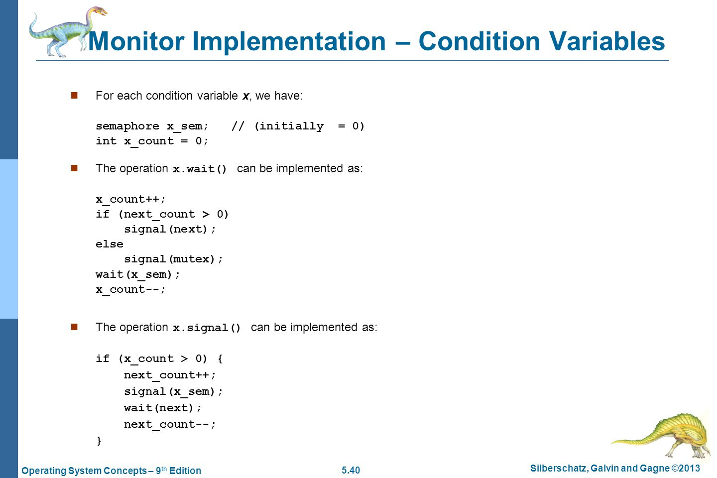 5.40 Silberschatz, Galvin and Gagne ©2013 Operating System Concepts – 9 th Edition Monitor Implementation – Condition Variables For each condition variable x, we have: semaphore x_sem; // (initially = 0) int x_count = 0; The operation x.wait() can be implemented as: x_count++; if (next_count > 0) signal(next); else signal(mutex); wait(x_sem); x_count--; The operation x.signal() can be implemented as: if (x_count > 0) { next_count++; signal(x_sem); wait(next); next_count--; }