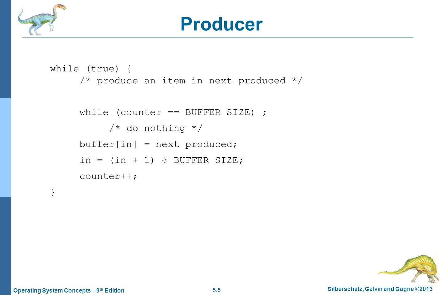 5.5 Silberschatz, Galvin and Gagne ©2013 Operating System Concepts – 9 th Edition Producer while (true) { /* produce an item in next produced */ while (counter == BUFFER SIZE) ; /* do nothing */ buffer[in] = next produced; in = (in + 1) % BUFFER SIZE; counter++; }