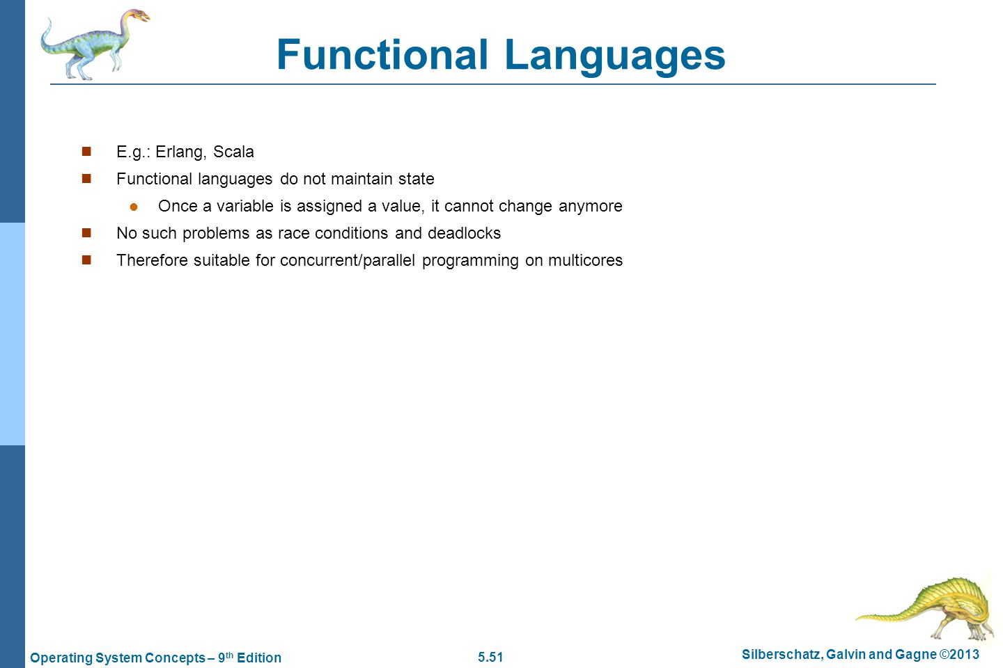 5.51 Silberschatz, Galvin and Gagne ©2013 Operating System Concepts – 9 th Edition Functional Languages E.g.: Erlang, Scala Functional languages do not maintain state l Once a variable is assigned a value, it cannot change anymore n No such problems as race conditions and deadlocks n Therefore suitable for concurrent/parallel programming on multicores