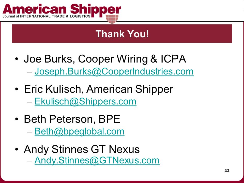 22 Joe Burks, Cooper Wiring & ICPA –Joseph.Burks@CooperIndustries.comJoseph.Burks@CooperIndustries.com Eric Kulisch, American Shipper –Ekulisch@Shippers.comEkulisch@Shippers.com Beth Peterson, BPE –Beth@bpeglobal.comBeth@bpeglobal.com Andy Stinnes GT Nexus –Andy.Stinnes@GTNexus.comAndy.Stinnes@GTNexus.com Thank You!