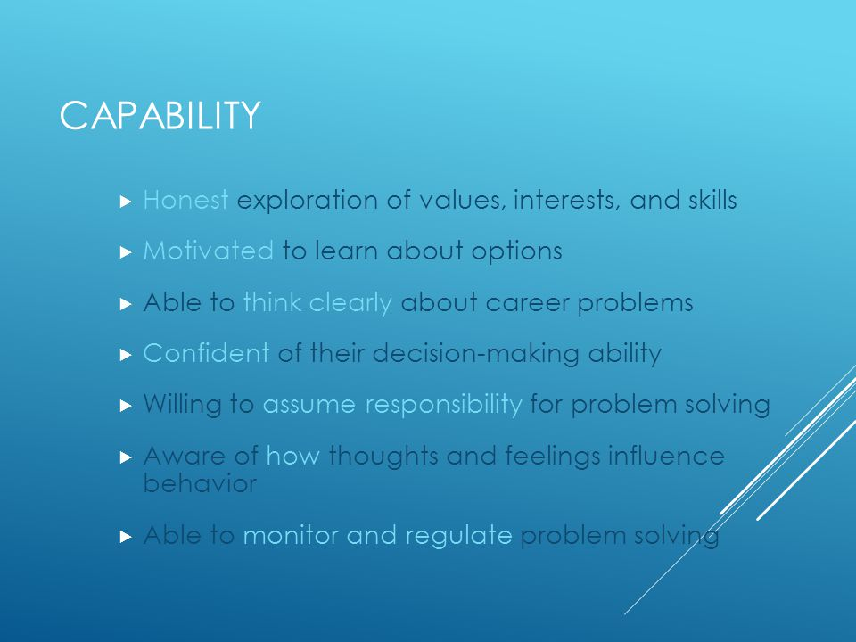 CAPABILITY  Honest exploration of values, interests, and skills  Motivated to learn about options  Able to think clearly about career problems  Confident of their decision-making ability  Willing to assume responsibility for problem solving  Aware of how thoughts and feelings influence behavior  Able to monitor and regulate problem solving