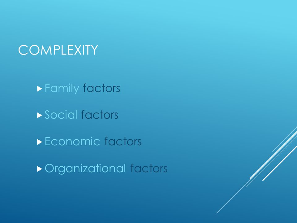 COMPLEXITY  Family factors  Social factors  Economic factors  Organizational factors