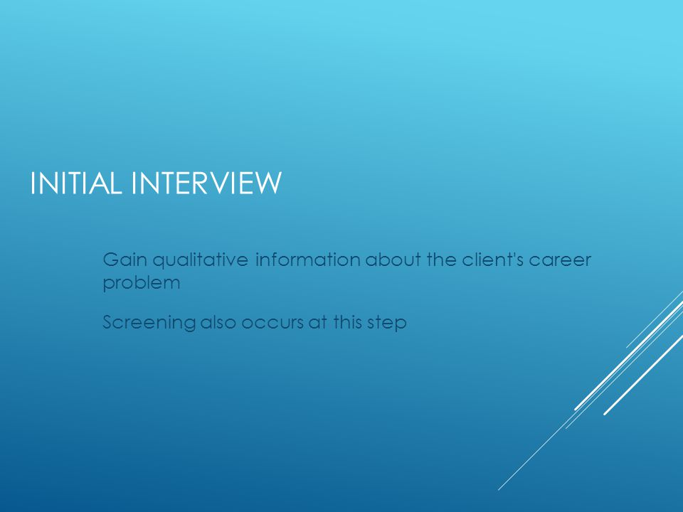 INITIAL INTERVIEW Gain qualitative information about the client s career problem Screening also occurs at this step