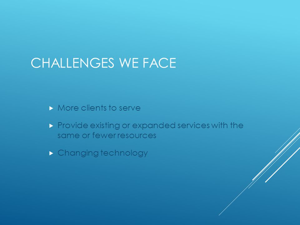 CHALLENGES WE FACE  More clients to serve  Provide existing or expanded services with the same or fewer resources  Changing technology