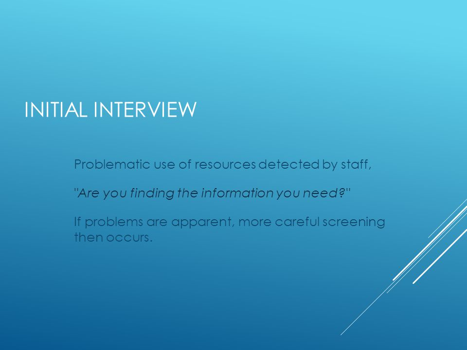 INITIAL INTERVIEW Problematic use of resources detected by staff, Are you finding the information you need If problems are apparent, more careful screening then occurs.