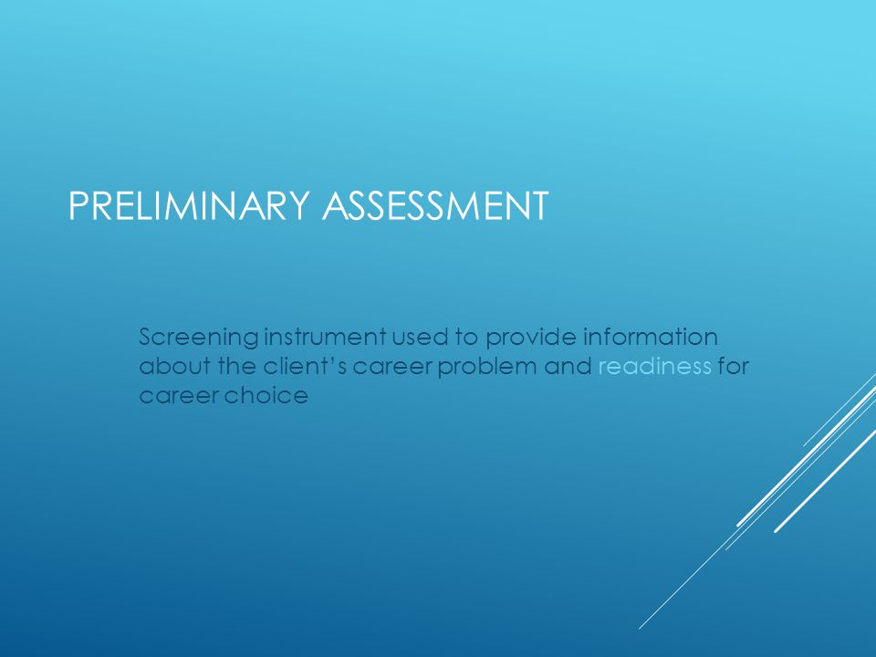 PRELIMINARY ASSESSMENT Screening instrument used to provide information about the client's career problem and readiness for career choice