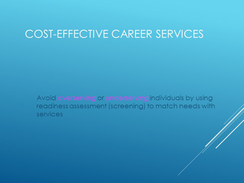 COST-EFFECTIVE CAREER SERVICES Avoid overserving or underserving individuals by using readiness assessment (screening) to match needs with services