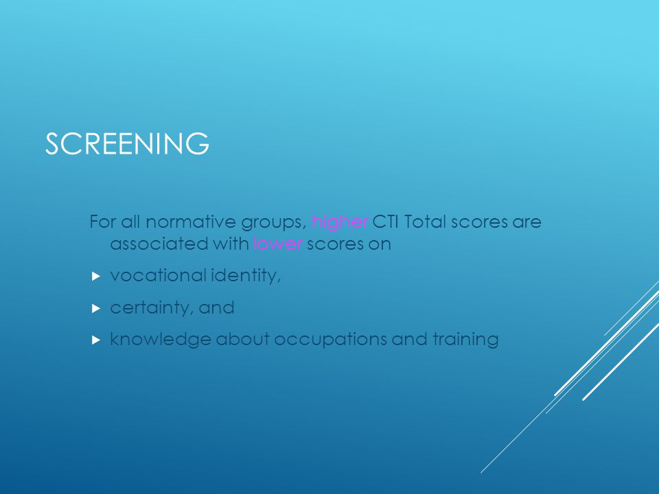 SCREENING For all normative groups, higher CTI Total scores are associated with lower scores on  vocational identity,  certainty, and  knowledge about occupations and training