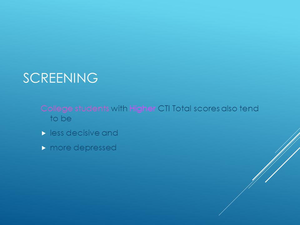 SCREENING College students with Higher CTI Total scores also tend to be  less decisive and  more depressed