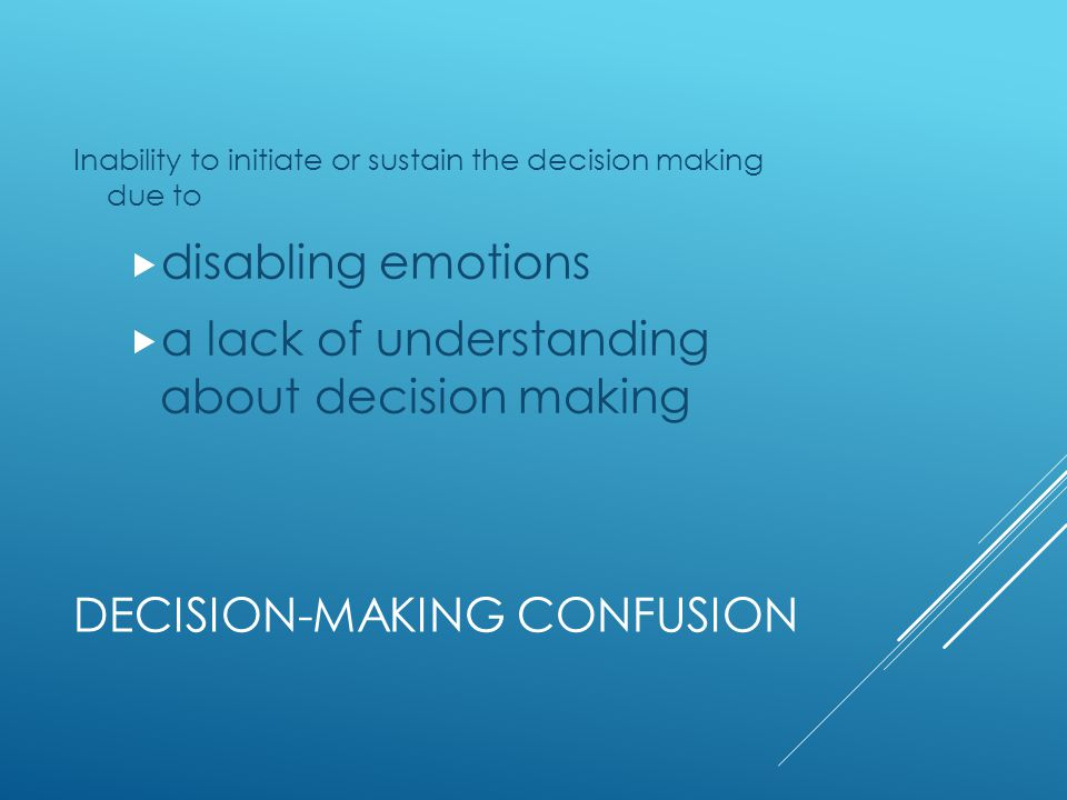 DECISION-MAKING CONFUSION Inability to initiate or sustain the decision making due to  disabling emotions  a lack of understanding about decision making