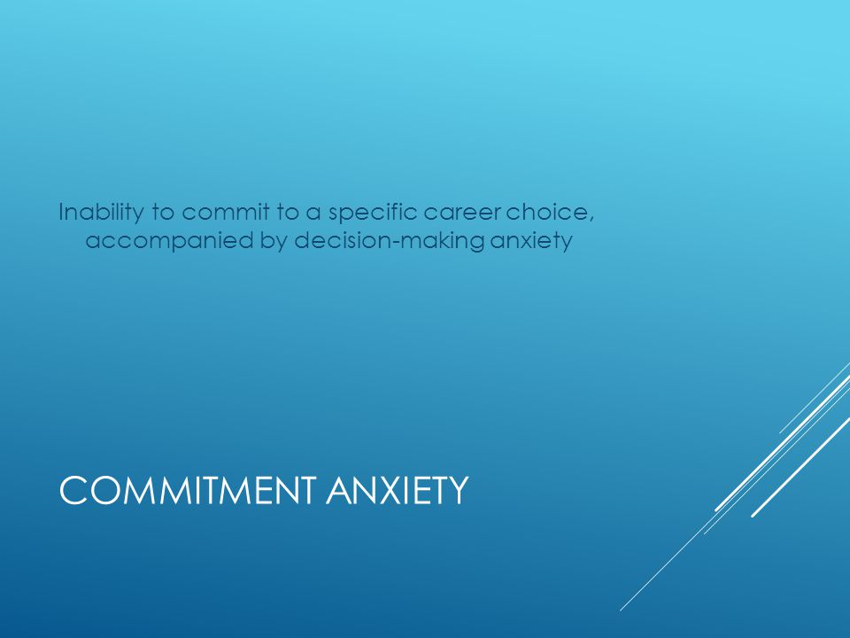 COMMITMENT ANXIETY Inability to commit to a specific career choice, accompanied by decision-making anxiety