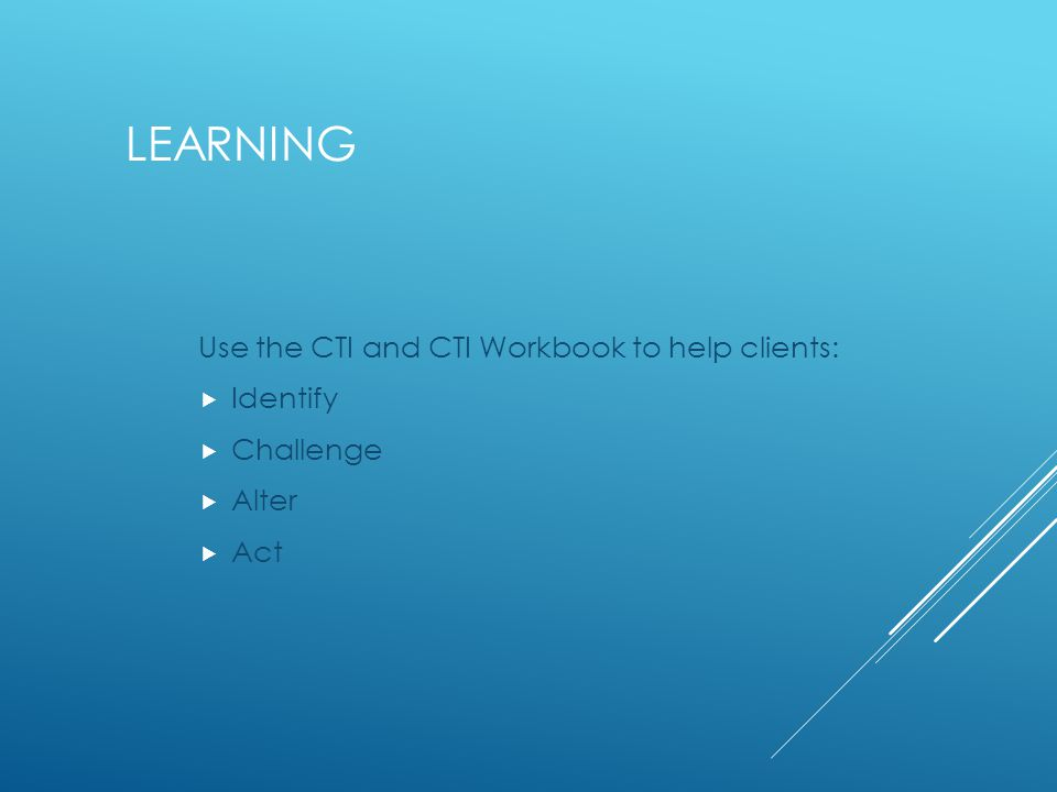 LEARNING Use the CTI and CTI Workbook to help clients:  Identify  Challenge  Alter  Act
