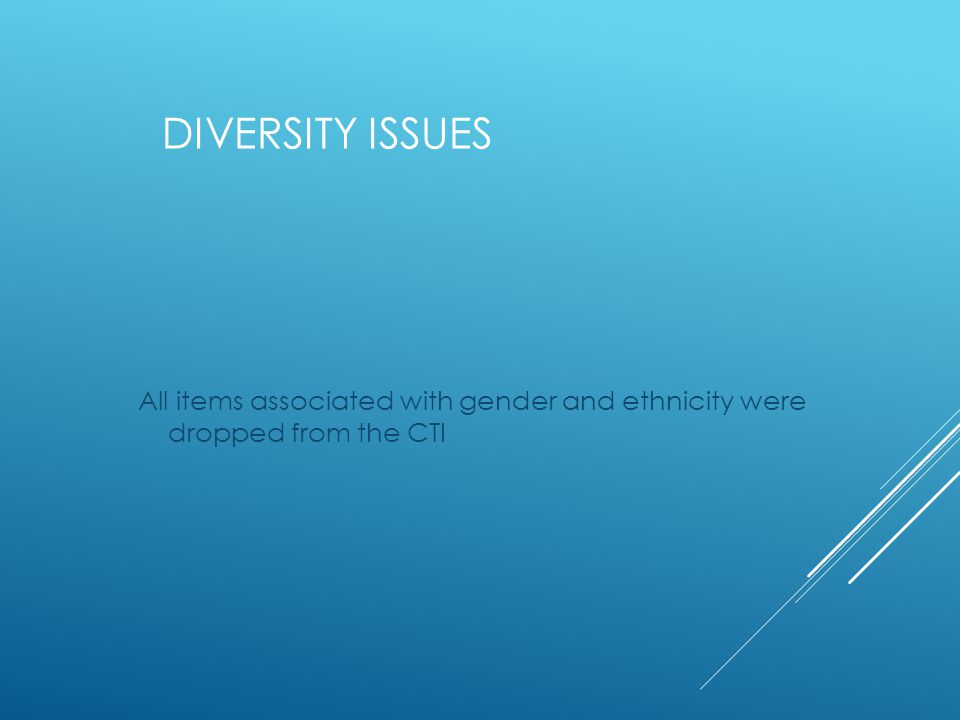 DIVERSITY ISSUES All items associated with gender and ethnicity were dropped from the CTI