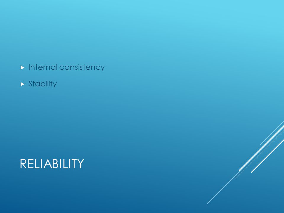 RELIABILITY  Internal consistency  Stability