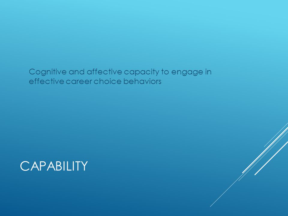 CAPABILITY  Honest exploration of values, interests, and skills  Motivated to learn about options  Able to think clearly about career problems  Confident of their decision-making ability  Willing to assume responsibility for problem solving  Aware of how thoughts and feelings influence behavior  Able to monitor and regulate problem solving