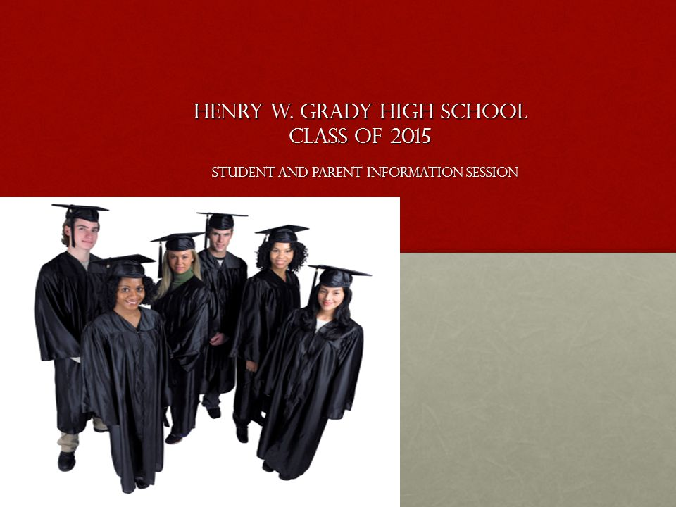 Henry W. Grady High School Class of 2015 Student and Parent Information Session Henry W. Grady High School Class of 2015 Student and Parent Informatio
