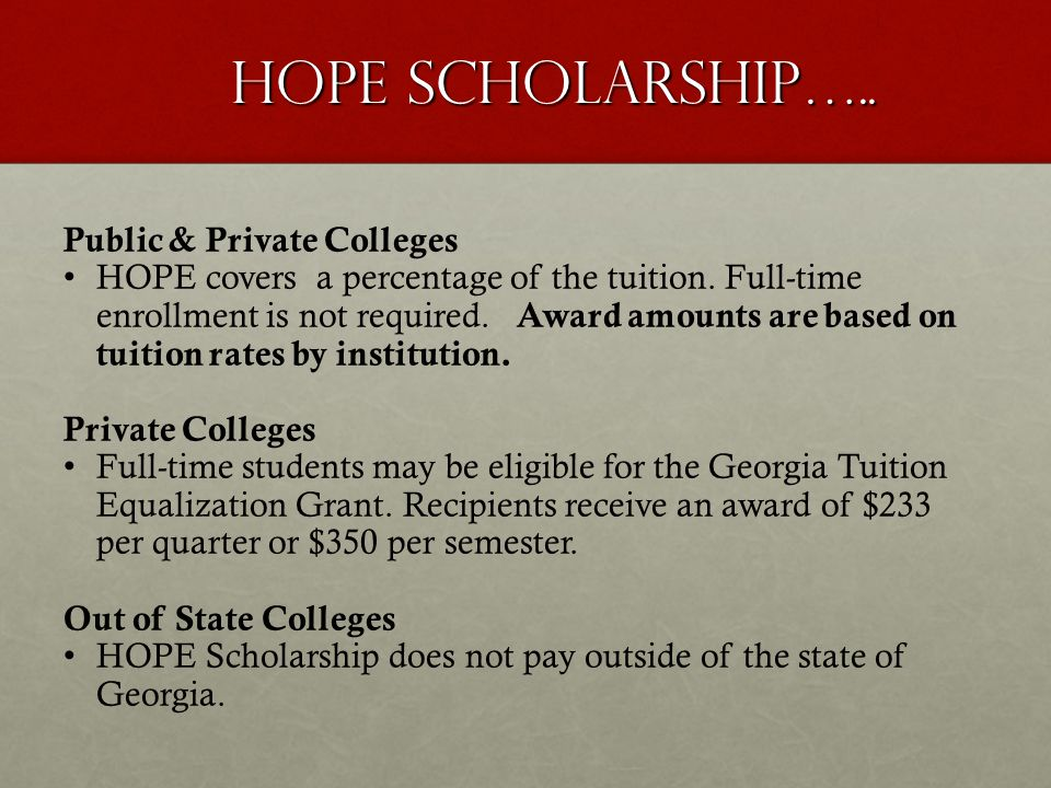 HOPE Scholarship….. Public & Private Colleges HOPE covers a percentage of the tuition. Full-time enrollment is not required. Award amounts are based o