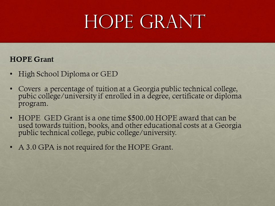 HOPE Grant High School Diploma or GED Covers a percentage of tuition at a Georgia public technical college, pubic college/university if enrolled in a
