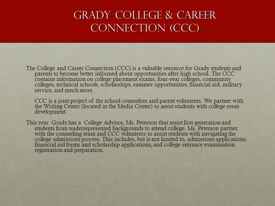 GRADY COLLEGE & CAREER CONNECTION (CCC)… College visits by recruiters and admissions personnel On-line sign up for ACT, SAT, SAT II On-line access to the Common Application On-line college, career, and scholarship research College recruiter's contact information College and Career Seminars Passes to meet college representatives Assistance from CCC Volunteers