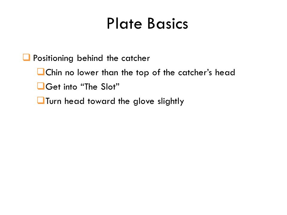 Plate Basics  Positioning behind the catcher  Chin no lower than the top of the catcher's head  Get into The Slot  Turn head toward the glove slightly
