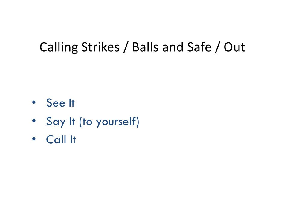 Calling Strikes / Balls and Safe / Out See It Say It (to yourself) Call It