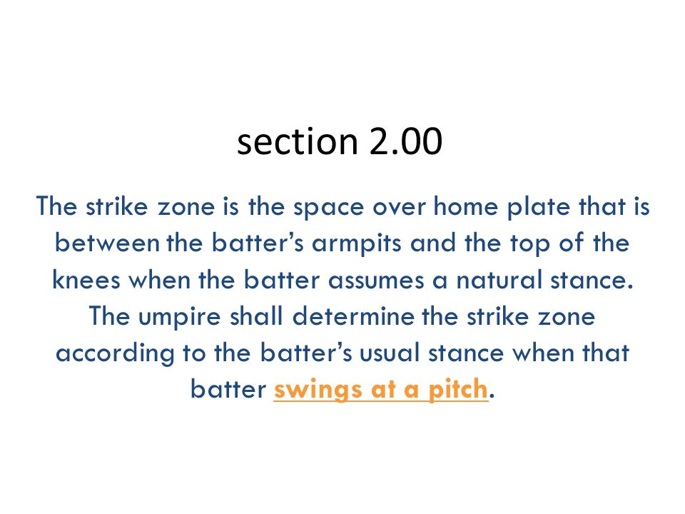 section 2.00 The strike zone is the space over home plate that is between the batter's armpits and the top of the knees when the batter assumes a natural stance.