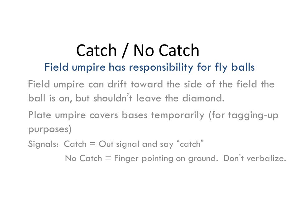 Catch / No Catch Field umpire has responsibility for fly balls Field umpire can drift toward the side of the field the ball is on, but shouldn't leave the diamond.