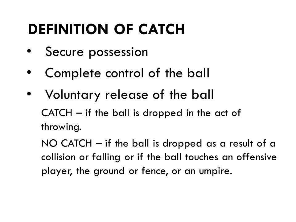 Secure possession Complete control of the ball Voluntary release of the ball CATCH – if the ball is dropped in the act of throwing.