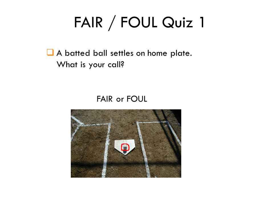 FAIR / FOUL Quiz 1  A batted ball settles on home plate. What is your call FAIR or FOUL