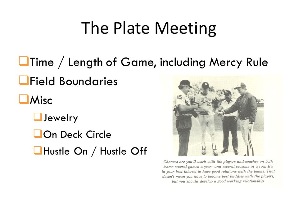 The Plate Meeting  Time / Length of Game, including Mercy Rule  Field Boundaries  Misc  Jewelry  On Deck Circle  Hustle On / Hustle Off