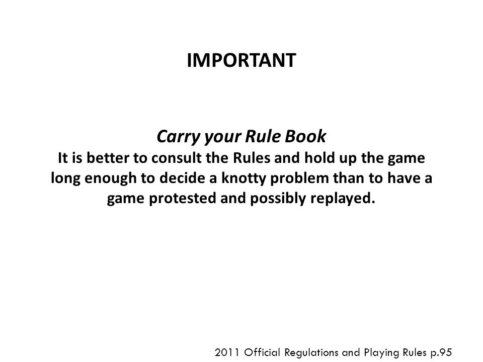 IMPORTANT Carry your Rule Book It is better to consult the Rules and hold up the game long enough to decide a knotty problem than to have a game protested and possibly replayed.