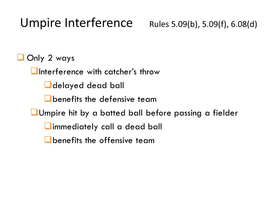  Only 2 ways  Interference with catcher's throw  delayed dead ball  benefits the defensive team  Umpire hit by a batted ball before passing a fielder  immediately call a dead ball  benefits the offensive team Umpire Interference Rules 5.09(b), 5.09(f), 6.08(d)