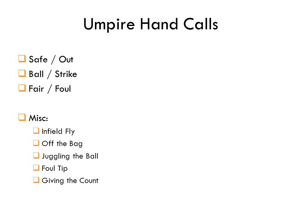 Umpire Hand Calls  Safe / Out  Ball / Strike  Fair / Foul  Misc:  Infield Fly  Off the Bag  Juggling the Ball  Foul Tip  Giving the Count