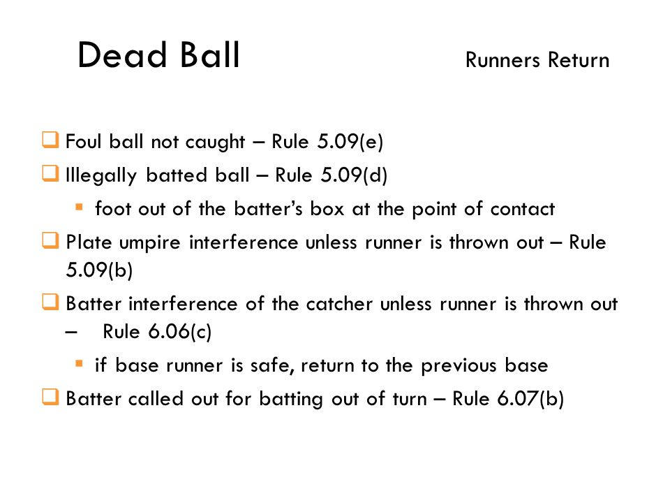 Dead Ball Runners Return  Foul ball not caught – Rule 5.09(e)  Illegally batted ball – Rule 5.09(d)  foot out of the batter's box at the point of contact  Plate umpire interference unless runner is thrown out – Rule 5.09(b)  Batter interference of the catcher unless runner is thrown out – Rule 6.06(c)  if base runner is safe, return to the previous base  Batter called out for batting out of turn – Rule 6.07(b)