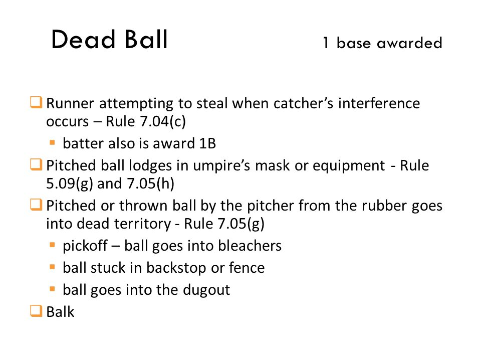 Dead Ball 1 base awarded  Runner attempting to steal when catcher's interference occurs – Rule 7.04(c)  batter also is award 1B  Pitched ball lodges in umpire's mask or equipment - Rule 5.09(g) and 7.05(h)  Pitched or thrown ball by the pitcher from the rubber goes into dead territory - Rule 7.05(g)  pickoff – ball goes into bleachers  ball stuck in backstop or fence  ball goes into the dugout  Balk