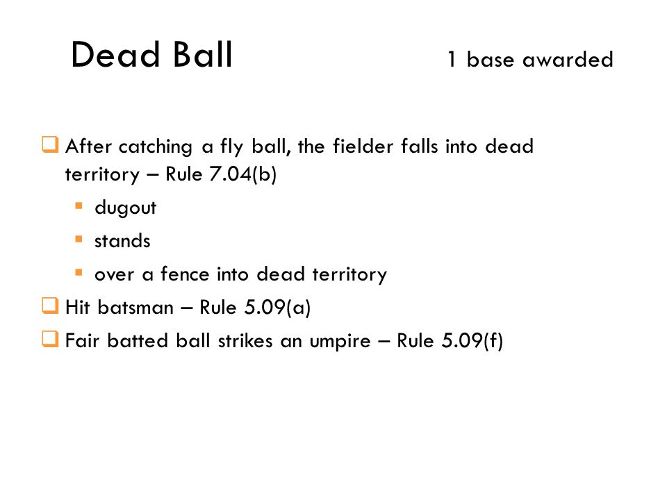 Dead Ball 1 base awarded  After catching a fly ball, the fielder falls into dead territory – Rule 7.04(b)  dugout  stands  over a fence into dead territory  Hit batsman – Rule 5.09(a)  Fair batted ball strikes an umpire – Rule 5.09(f)