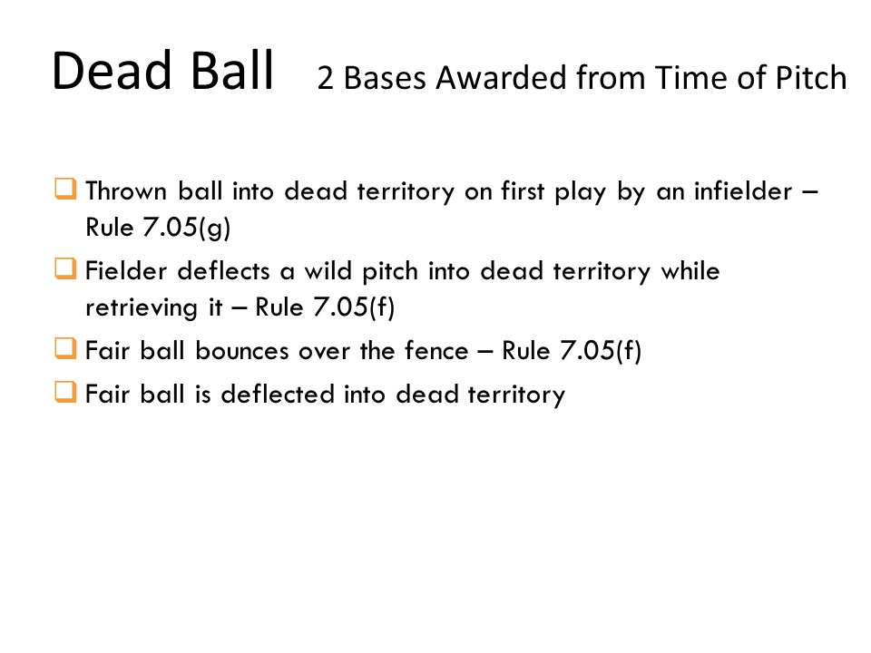 Dead Ball 2 Bases Awarded from Time of Pitch  Thrown ball into dead territory on first play by an infielder – Rule 7.05(g)  Fielder deflects a wild pitch into dead territory while retrieving it – Rule 7.05(f)  Fair ball bounces over the fence – Rule 7.05(f)  Fair ball is deflected into dead territory