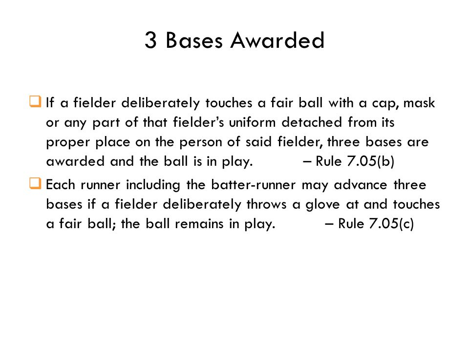 3 Bases Awarded  If a fielder deliberately touches a fair ball with a cap, mask or any part of that fielder's uniform detached from its proper place on the person of said fielder, three bases are awarded and the ball is in play.