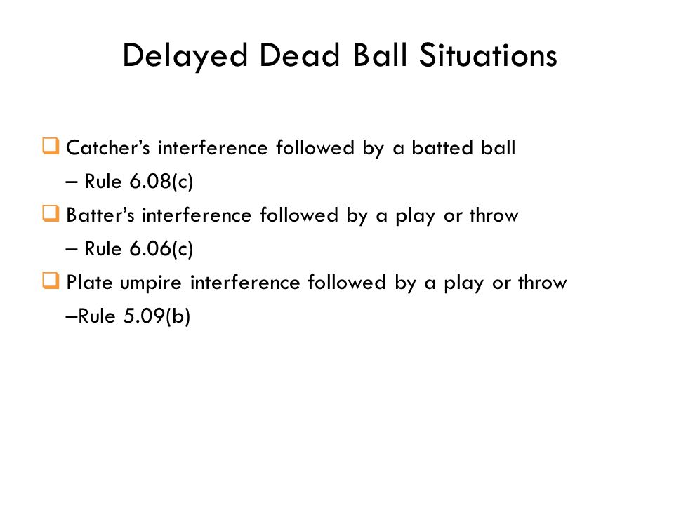 Delayed Dead Ball Situations  Catcher's interference followed by a batted ball – Rule 6.08(c)  Batter's interference followed by a play or throw – Rule 6.06(c)  Plate umpire interference followed by a play or throw –Rule 5.09(b)